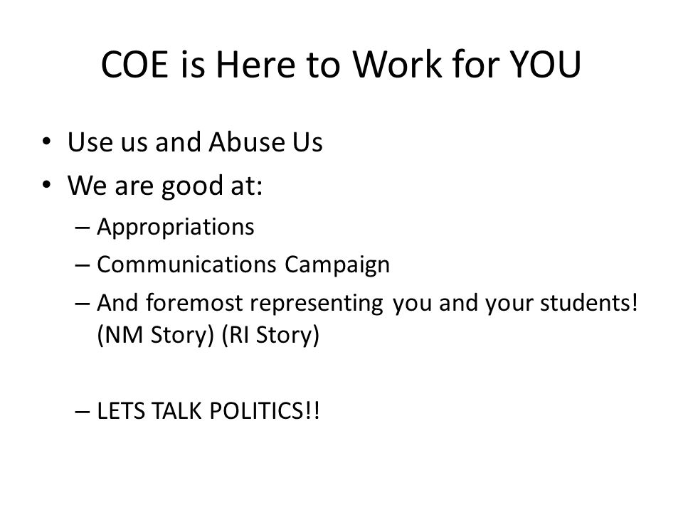 COE is Here to Work for YOU Use us and Abuse Us We are good at: – Appropriations – Communications Campaign – And foremost representing you and your students.