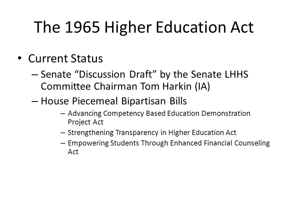 The 1965 Higher Education Act Current Status – Senate Discussion Draft by the Senate LHHS Committee Chairman Tom Harkin (IA) – House Piecemeal Bipartisan Bills – Advancing Competency Based Education Demonstration Project Act – Strengthening Transparency in Higher Education Act – Empowering Students Through Enhanced Financial Counseling Act