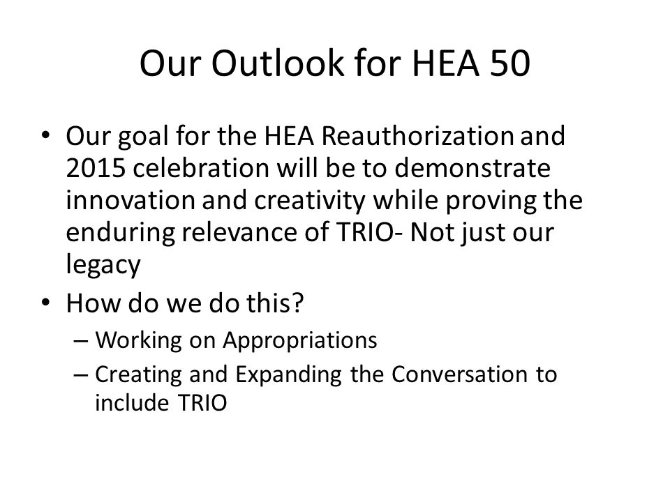 Our Outlook for HEA 50 Our goal for the HEA Reauthorization and 2015 celebration will be to demonstrate innovation and creativity while proving the enduring relevance of TRIO- Not just our legacy How do we do this.