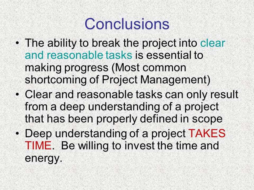 Conclusions The ability to break the project into clear and reasonable tasks is essential to making progress (Most common shortcoming of Project Management) Clear and reasonable tasks can only result from a deep understanding of a project that has been properly defined in scope Deep understanding of a project TAKES TIME.