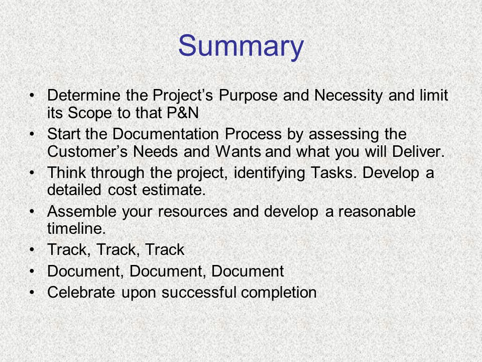 Summary Determine the Project's Purpose and Necessity and limit its Scope to that P&N Start the Documentation Process by assessing the Customer's Needs and Wants and what you will Deliver.