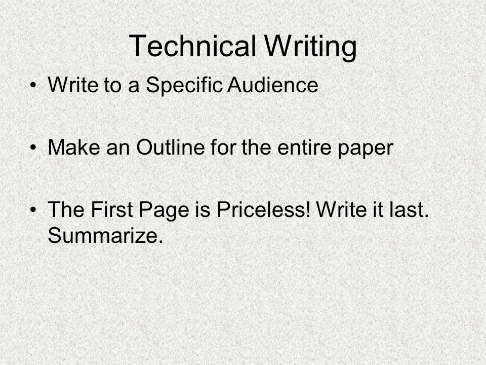 Technical Writing Write to a Specific Audience Make an Outline for the entire paper The First Page is Priceless.