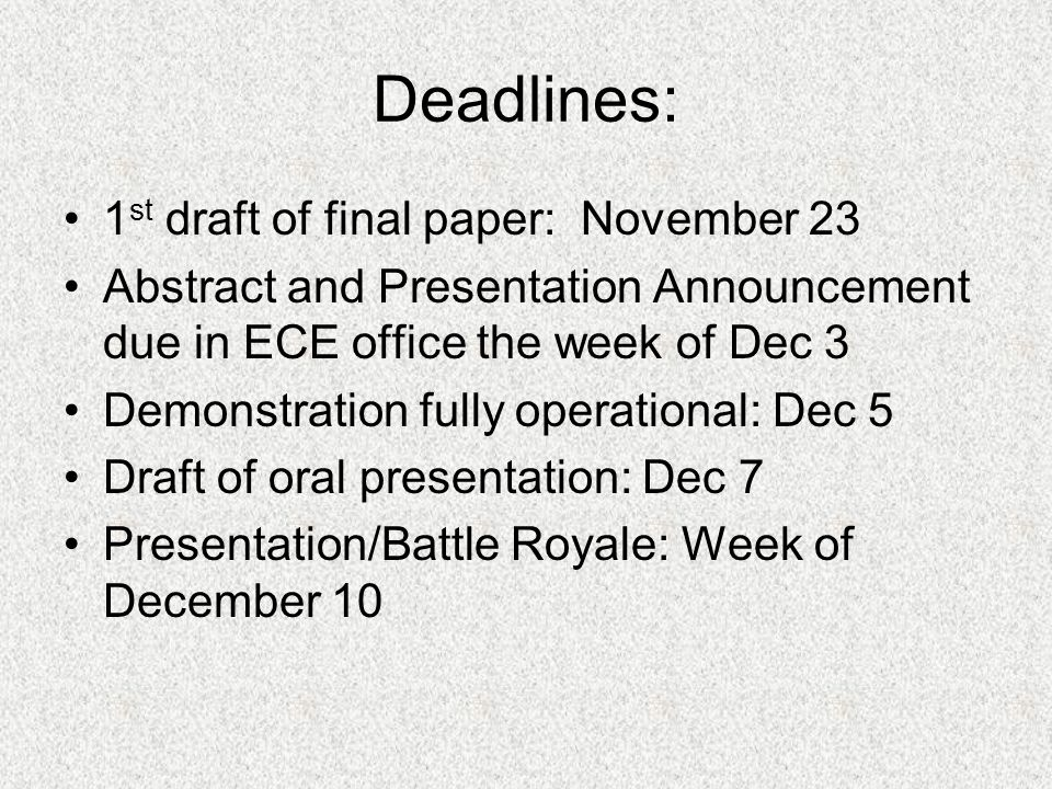 Deadlines: 1 st draft of final paper: November 23 Abstract and Presentation Announcement due in ECE office the week of Dec 3 Demonstration fully operational: Dec 5 Draft of oral presentation: Dec 7 Presentation/Battle Royale: Week of December 10