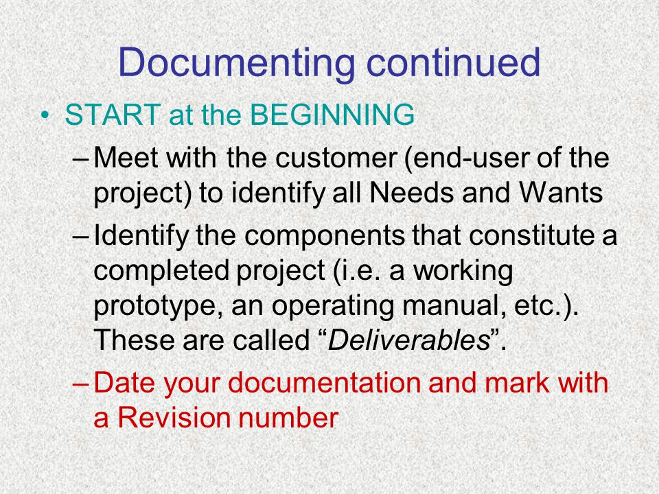 Documenting continued START at the BEGINNING –Meet with the customer (end-user of the project) to identify all Needs and Wants –Identify the components that constitute a completed project (i.e.