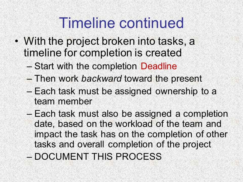 Timeline continued With the project broken into tasks, a timeline for completion is created –Start with the completion Deadline –Then work backward toward the present –Each task must be assigned ownership to a team member –Each task must also be assigned a completion date, based on the workload of the team and impact the task has on the completion of other tasks and overall completion of the project –DOCUMENT THIS PROCESS