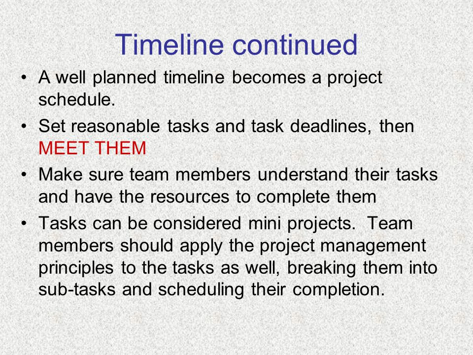 Timeline continued A well planned timeline becomes a project schedule. Set reasonable tasks and task deadlines, then MEET THEM Make sure team members