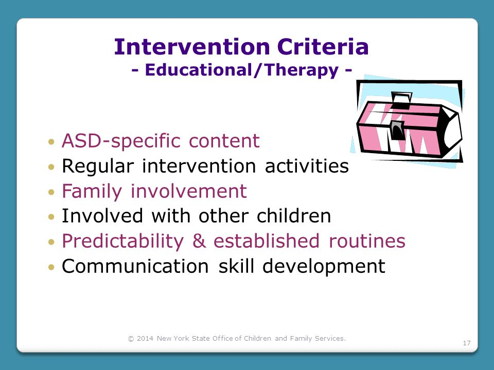 Intervention Criteria - Educational/Therapy - ASD-specific content Regular intervention activities Family involvement Involved with other children Predictability & established routines Communication skill development © 2014 New York State Office of Children and Family Services.