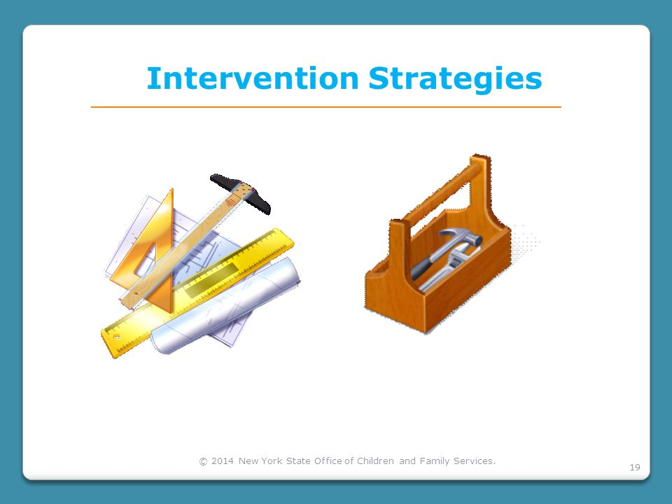 19 Intervention Strategies © 2014 New York State Office of Children and Family Services.