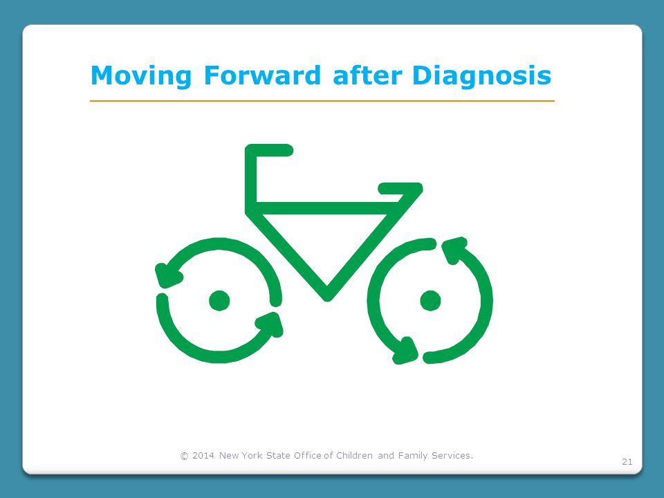 21 Moving Forward after Diagnosis © 2014 New York State Office of Children and Family Services.