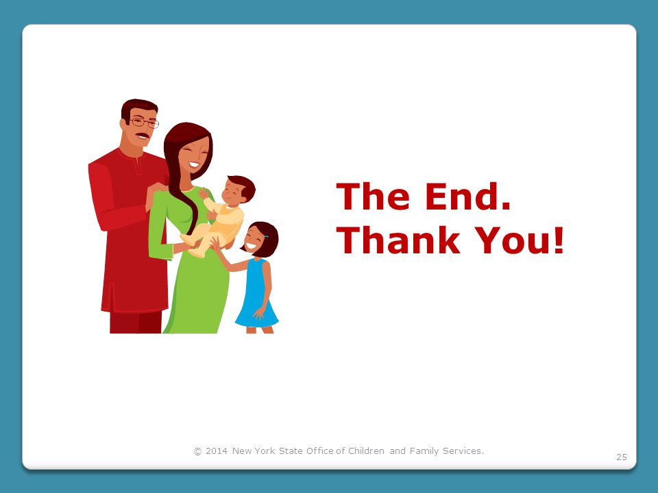 25 The End. Thank You! © 2014 New York State Office of Children and Family Services.