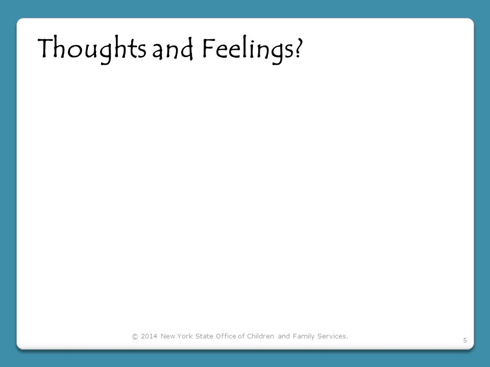 Thoughts and Feelings? © 2014 New York State Office of Children and Family Services. 5