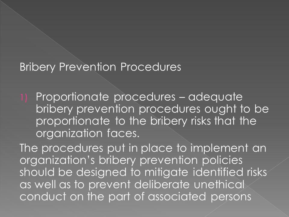 Bribery Prevention Procedures 1) Proportionate procedures – adequate bribery prevention procedures ought to be proportionate to the bribery risks that the organization faces.