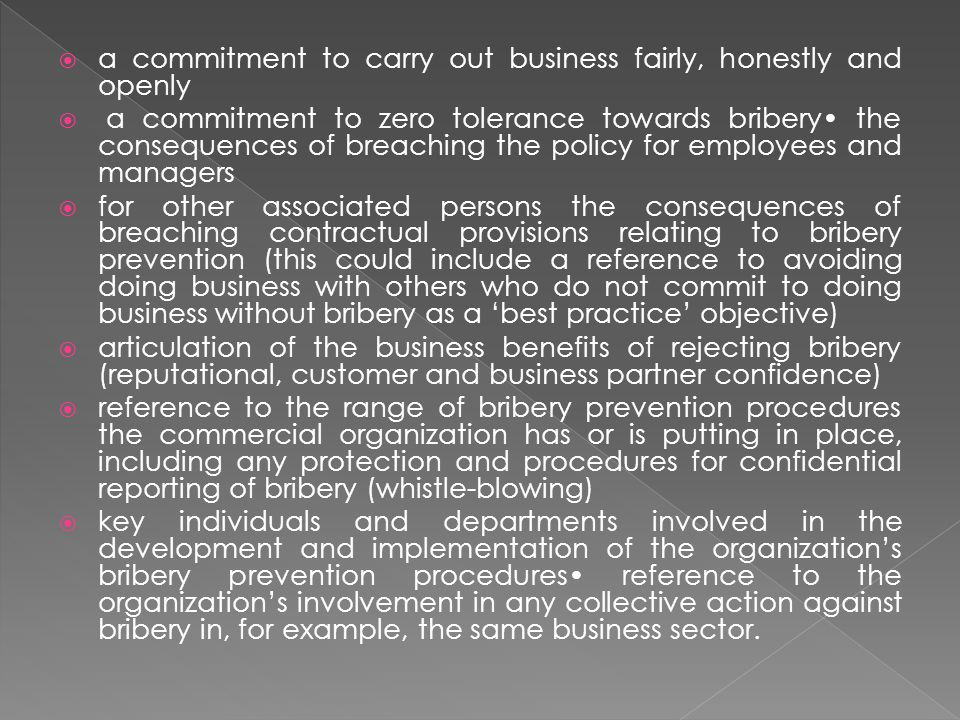  a commitment to carry out business fairly, honestly and openly  a commitment to zero tolerance towards bribery the consequences of breaching the policy for employees and managers  for other associated persons the consequences of breaching contractual provisions relating to bribery prevention (this could include a reference to avoiding doing business with others who do not commit to doing business without bribery as a 'best practice' objective)  articulation of the business benefits of rejecting bribery (reputational, customer and business partner confidence)  reference to the range of bribery prevention procedures the commercial organization has or is putting in place, including any protection and procedures for confidential reporting of bribery (whistle-blowing)  key individuals and departments involved in the development and implementation of the organization's bribery prevention procedures reference to the organization's involvement in any collective action against bribery in, for example, the same business sector.