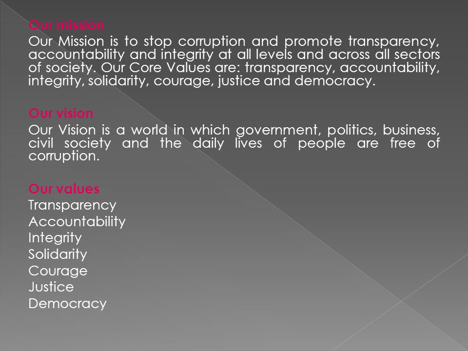 Our mission Our Mission is to stop corruption and promote transparency, accountability and integrity at all levels and across all sectors of society.