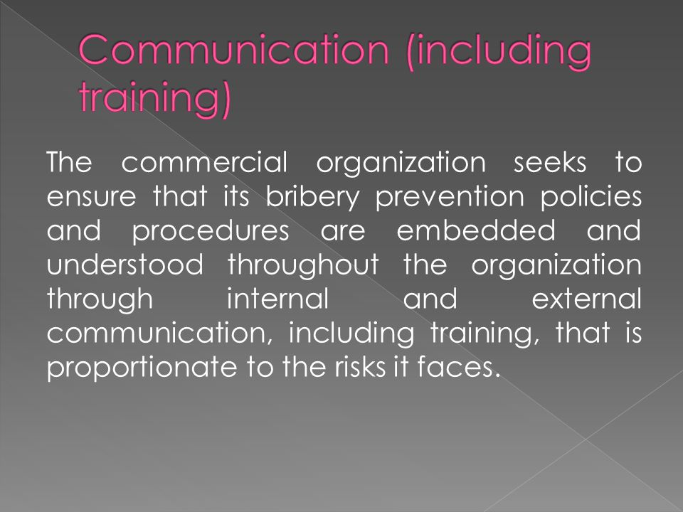 The commercial organization seeks to ensure that its bribery prevention policies and procedures are embedded and understood throughout the organization through internal and external communication, including training, that is proportionate to the risks it faces.