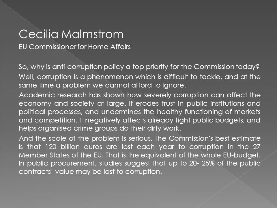 Cecilia Malmstrom EU Commissioner for Home Affairs So, why is anti-corruption policy a top priority for the Commission today.