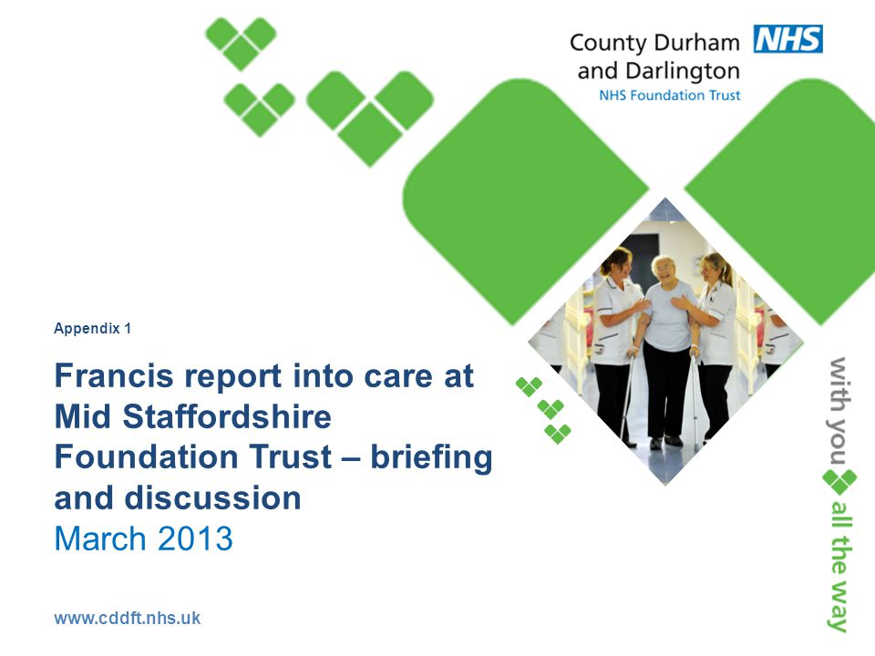 www.cddft.nhs.uk Appendix 1 Francis report into care at Mid Staffordshire Foundation Trust – briefing and discussion March 2013