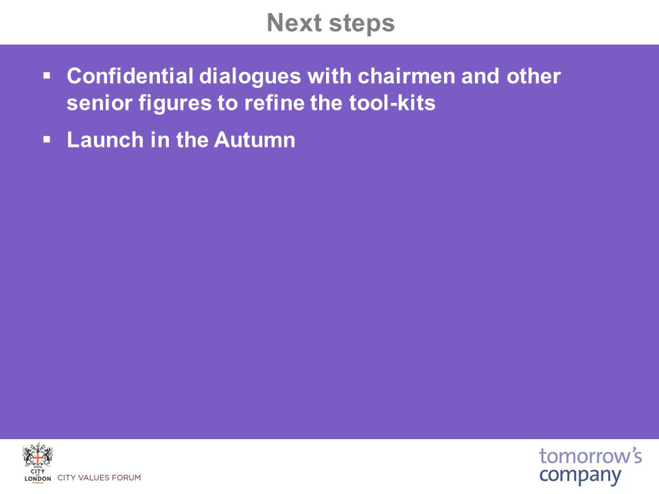  Confidential dialogues with chairmen and other senior figures to refine the tool-kits  Launch in the Autumn Next steps