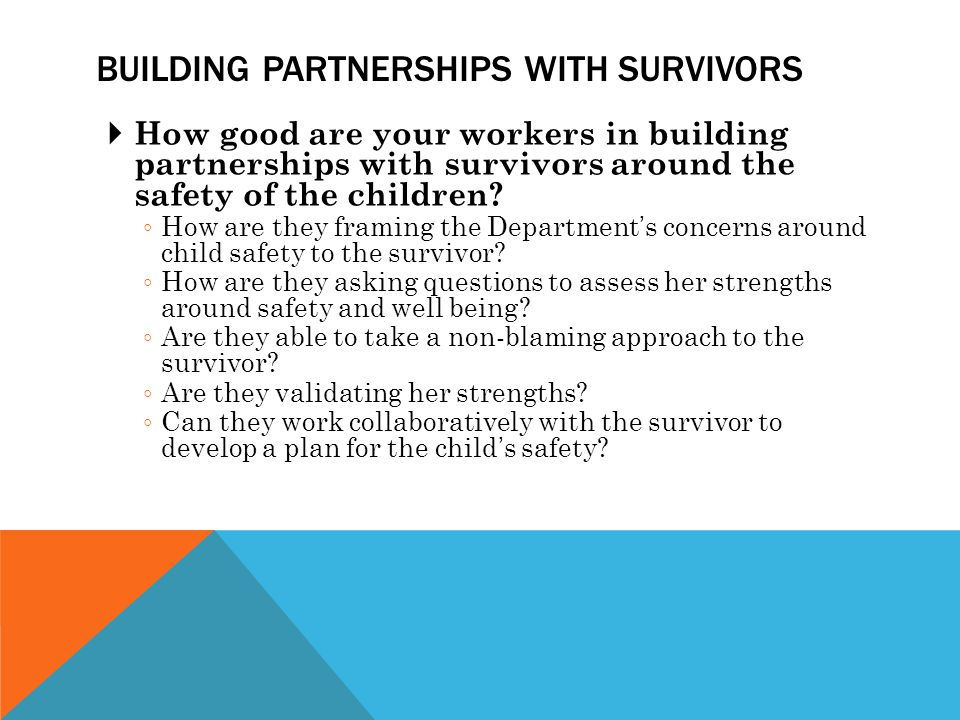 BUILDING PARTNERSHIPS WITH SURVIVORS  How good are your workers in building partnerships with survivors around the safety of the children.