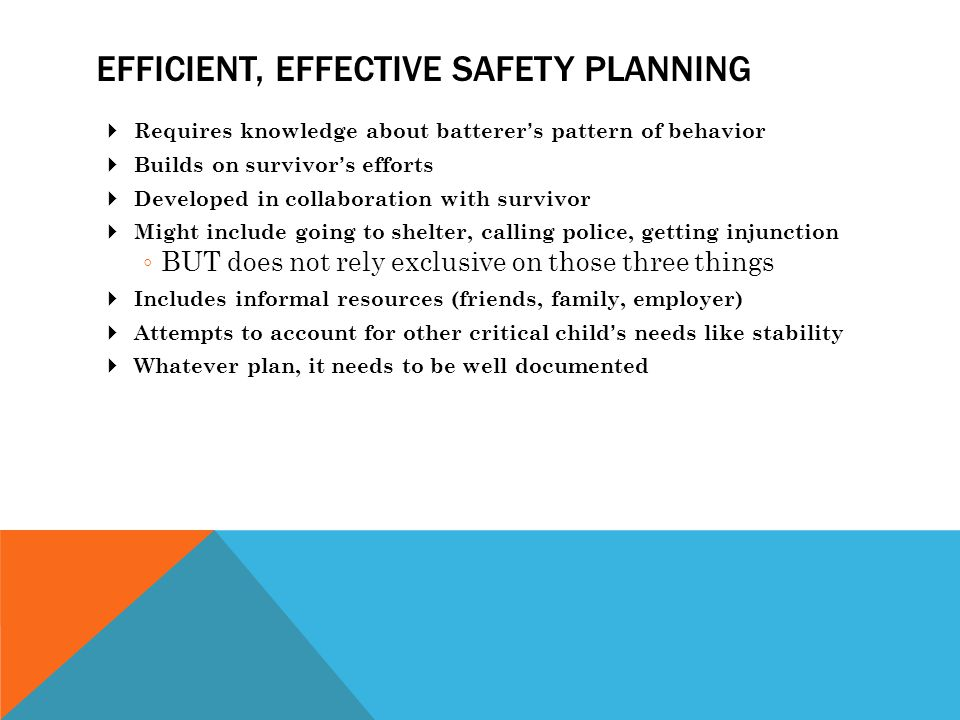 EFFICIENT, EFFECTIVE SAFETY PLANNING  Requires knowledge about batterer's pattern of behavior  Builds on survivor's efforts  Developed in collaboration with survivor  Might include going to shelter, calling police, getting injunction ◦ BUT does not rely exclusive on those three things  Includes informal resources (friends, family, employer)  Attempts to account for other critical child's needs like stability  Whatever plan, it needs to be well documented
