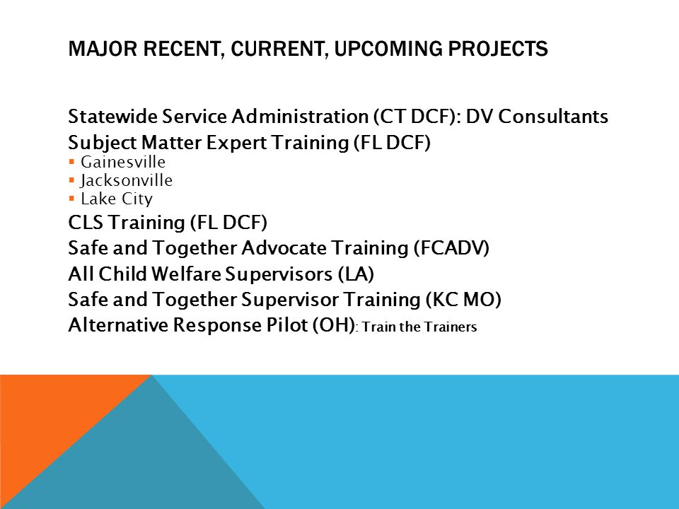 MAJOR RECENT, CURRENT, UPCOMING PROJECTS Statewide Service Administration (CT DCF): DV Consultants Subject Matter Expert Training (FL DCF)  Gainesville  Jacksonville  Lake City CLS Training (FL DCF) Safe and Together Advocate Training (FCADV) All Child Welfare Supervisors (LA) Safe and Together Supervisor Training (KC MO) Alternative Response Pilot (OH) : Train the Trainers