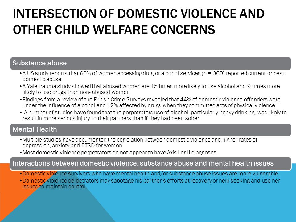 INTERSECTION OF DOMESTIC VIOLENCE AND OTHER CHILD WELFARE CONCERNS Substance abuse A US study reports that 60% of women accessing drug or alcohol services (n = 360) reported current or past domestic abuse.