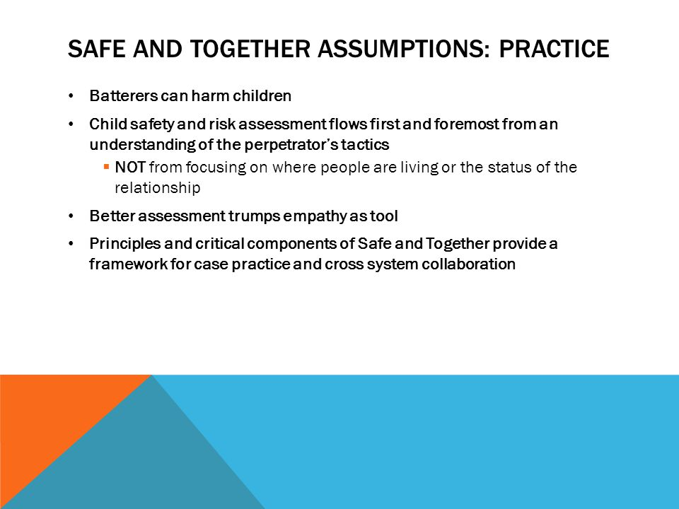 SAFE AND TOGETHER ASSUMPTIONS: PRACTICE Batterers can harm children Child safety and risk assessment flows first and foremost from an understanding of the perpetrator's tactics  NOT from focusing on where people are living or the status of the relationship Better assessment trumps empathy as tool Principles and critical components of Safe and Together provide a framework for case practice and cross system collaboration