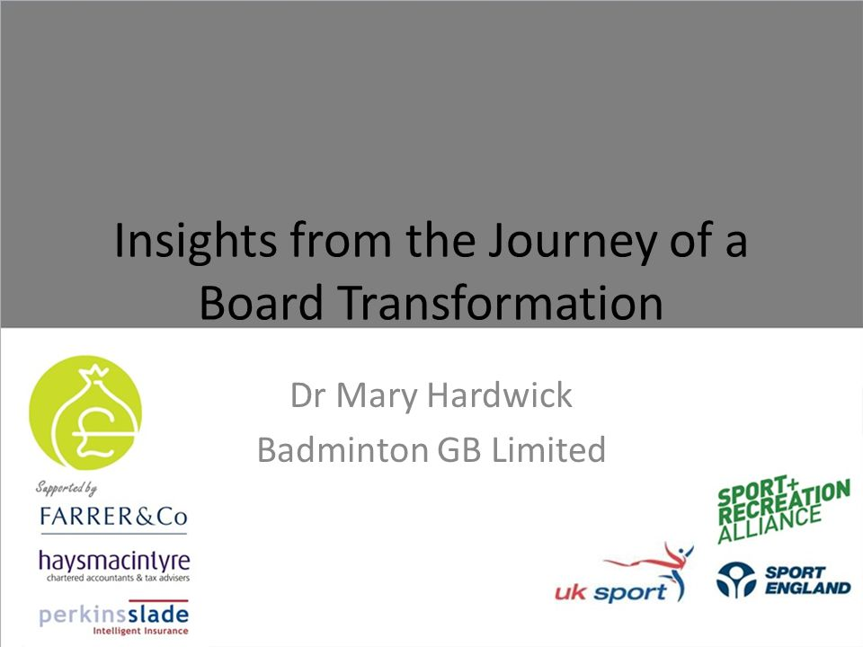 Insights from the Journey of a Board Transformation Dr Mary Hardwick Badminton GB Limited