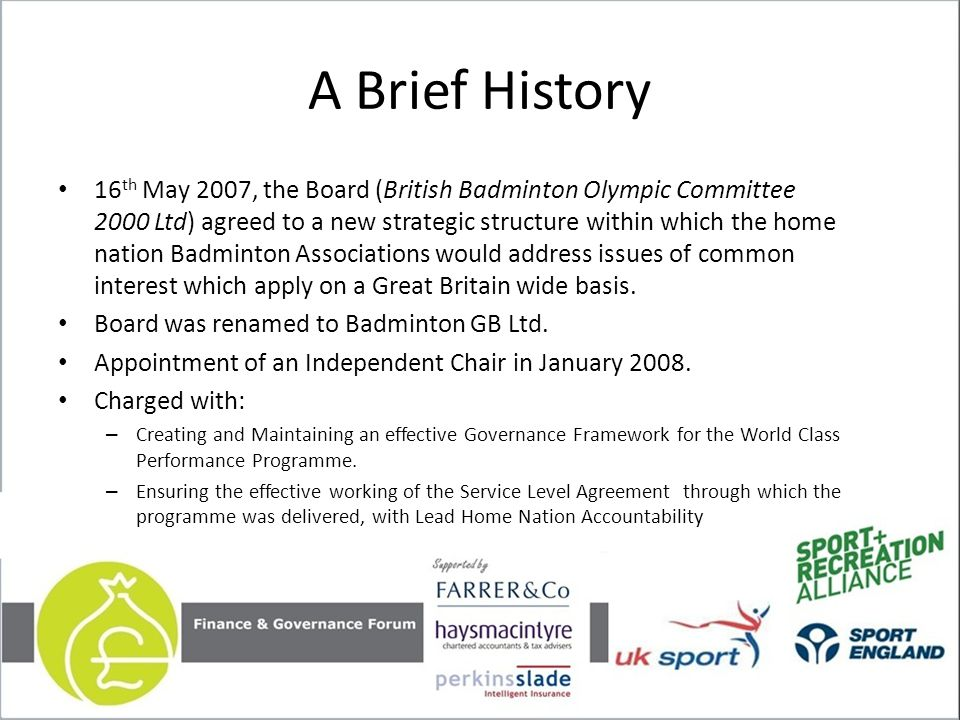 A Brief History 16 th May 2007, the Board (British Badminton Olympic Committee 2000 Ltd) agreed to a new strategic structure within which the home nation Badminton Associations would address issues of common interest which apply on a Great Britain wide basis.