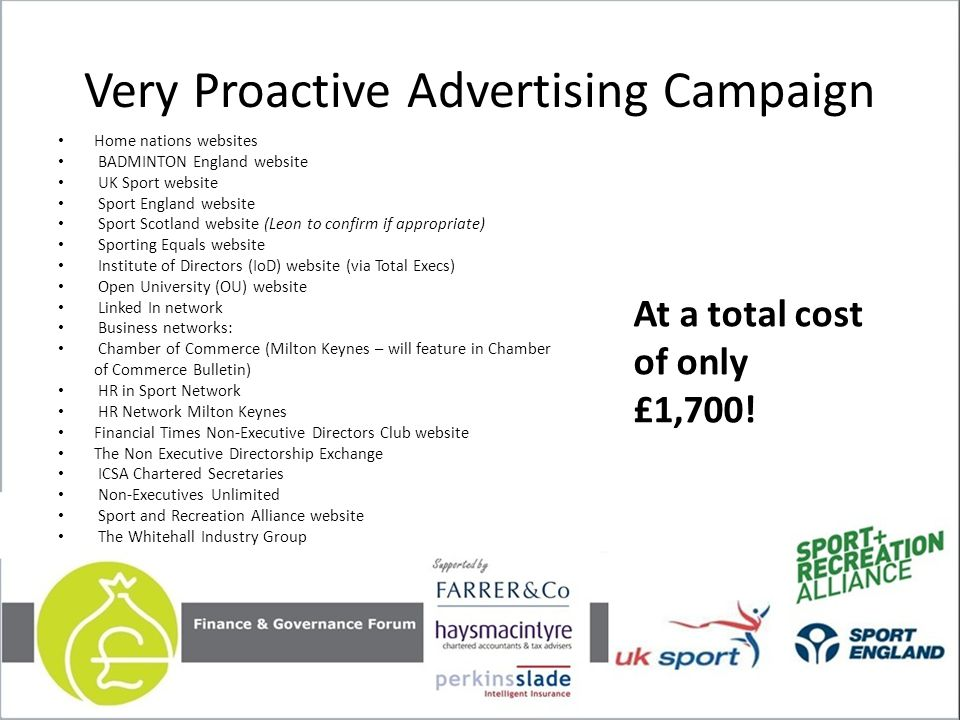 Very Proactive Advertising Campaign Home nations websites BADMINTON England website UK Sport website Sport England website Sport Scotland website (Leon to confirm if appropriate) Sporting Equals website Institute of Directors (IoD) website (via Total Execs) Open University (OU) website Linked In network Business networks: Chamber of Commerce (Milton Keynes – will feature in Chamber of Commerce Bulletin) HR in Sport Network HR Network Milton Keynes Financial Times Non-Executive Directors Club website The Non Executive Directorship Exchange ICSA Chartered Secretaries Non-Executives Unlimited Sport and Recreation Alliance website The Whitehall Industry Group At a total cost of only £1,700!