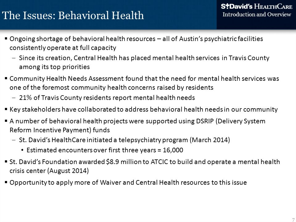  Ongoing shortage of behavioral health resources – all of Austin's psychiatric facilities consistently operate at full capacity ‒Since its creation, Central Health has placed mental health services in Travis County among its top priorities  Community Health Needs Assessment found that the need for mental health services was one of the foremost community health concerns raised by residents ‒21% of Travis County residents report mental health needs  Key stakeholders have collaborated to address behavioral health needs in our community  A number of behavioral health projects were supported using DSRIP (Delivery System Reform Incentive Payment) funds ‒St.