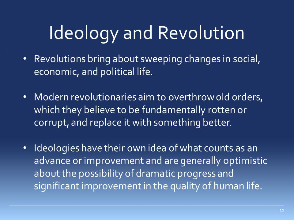 Ideology and Revolution 12 Revolutions bring about sweeping changes in social, economic, and political life. Modern revolutionaries aim to overthrow o
