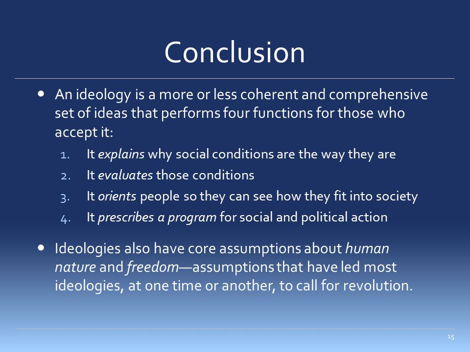 Conclusion An ideology is a more or less coherent and comprehensive set of ideas that performs four functions for those who accept it: 1.It explains w