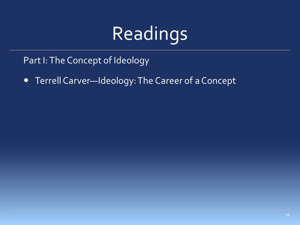 Readings Part I: The Concept of Ideology Terrell Carver—Ideology: The Career of a Concept 16