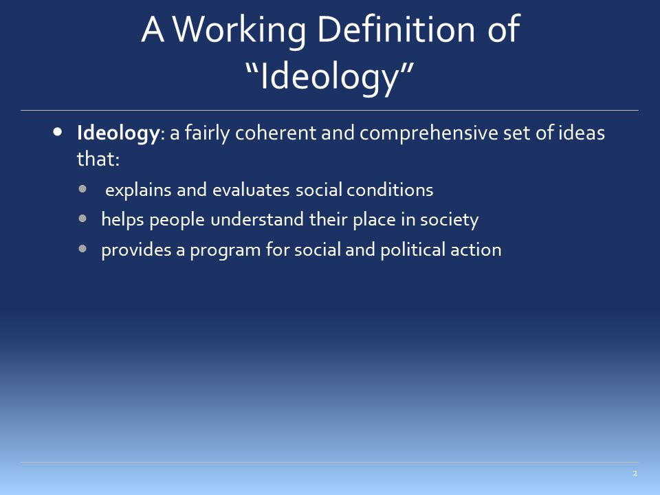 "A Working Definition of ""Ideology"" Ideology: a fairly coherent and comprehensive set of ideas that: explains and evaluates social conditions helps peo"