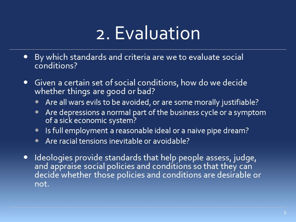 2. Evaluation By which standards and criteria are we to evaluate social conditions? Given a certain set of social conditions, how do we decide whether