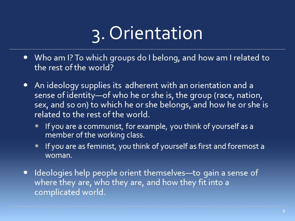 3. Orientation Who am I? To which groups do I belong, and how am I related to the rest of the world? An ideology supplies its adherent with an orienta