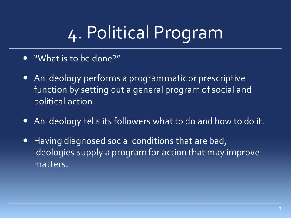 "4. Political Program ""What is to be done?"" An ideology performs a programmatic or prescriptive function by setting out a general program of social and"
