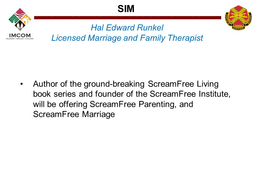 SIM Author of the ground-breaking ScreamFree Living book series and founder of the ScreamFree Institute, will be offering ScreamFree Parenting, and ScreamFree Marriage Hal Edward Runkel Licensed Marriage and Family Therapist