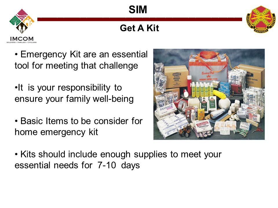 SIM Get A Kit Emergency Kit are an essential tool for meeting that challenge It is your responsibility to ensure your family well-being Basic Items to be consider for home emergency kit Kits should include enough supplies to meet your essential needs for 7-10 days