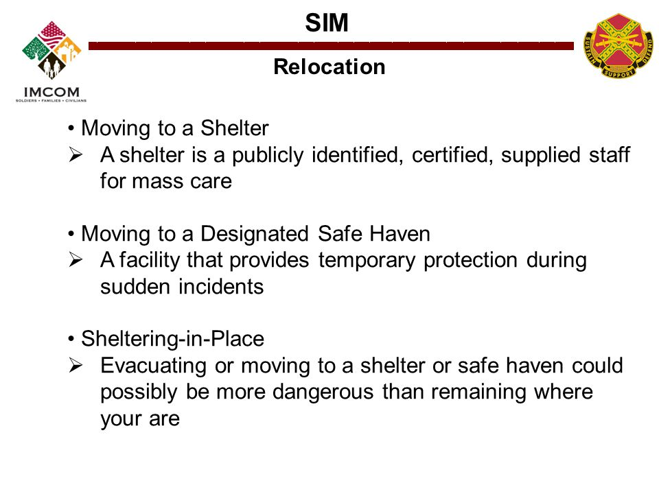 SIM Relocation Moving to a Shelter  A shelter is a publicly identified, certified, supplied staff for mass care Moving to a Designated Safe Haven  A facility that provides temporary protection during sudden incidents Sheltering-in-Place  Evacuating or moving to a shelter or safe haven could possibly be more dangerous than remaining where your are