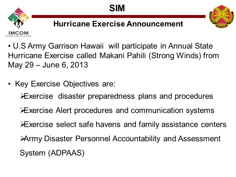 SIM Hurricane Exercise Announcement U.S Army Garrison Hawaii will participate in Annual State Hurricane Exercise called Makani Pahili (Strong Winds) from May 29 – June 6, 2013 Key Exercise Objectives are:  Exercise disaster preparedness plans and procedures  Exercise Alert procedures and communication systems  Exercise select safe havens and family assistance centers  Army Disaster Personnel Accountability and Assessment System (ADPAAS)