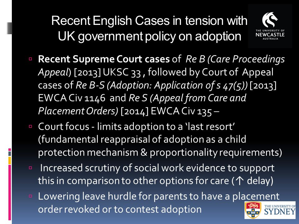 Recent English Cases in tension with UK government policy on adoption  Recent Supreme Court cases of Re B (Care Proceedings Appeal) [2013] UKSC 33, followed by Court of Appeal cases of Re B-S (Adoption: Application of s 47(5)) [2013] EWCA Civ 1146 and Re S (Appeal from Care and Placement Orders) [2014] EWCA Civ 135 –  Court focus - limits adoption to a 'last resort' (fundamental reappraisal of adoption as a child protection mechanism & proportionality requirements)  Increased scrutiny of social work evidence to support this in comparison to other options for care ( ↑ delay)  Lowering leave hurdle for parents to have a placement order revoked or to contest adoption