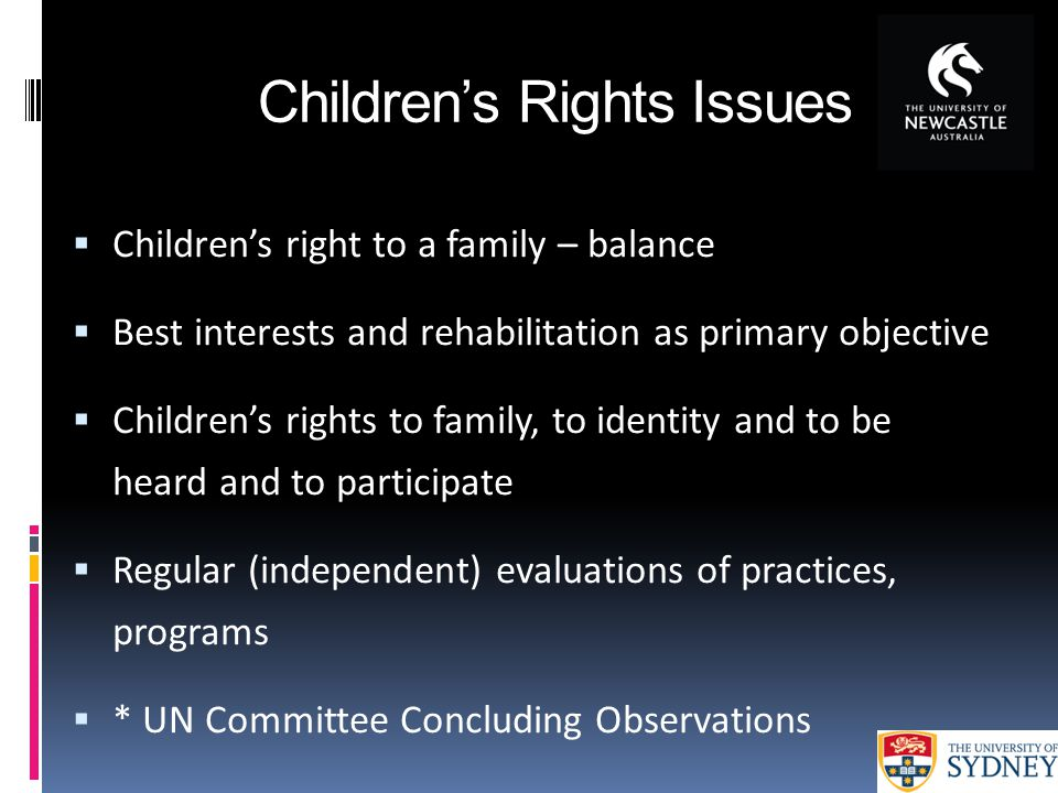 Children's Rights Issues  Children's right to a family – balance  Best interests and rehabilitation as primary objective  Children's rights to fami