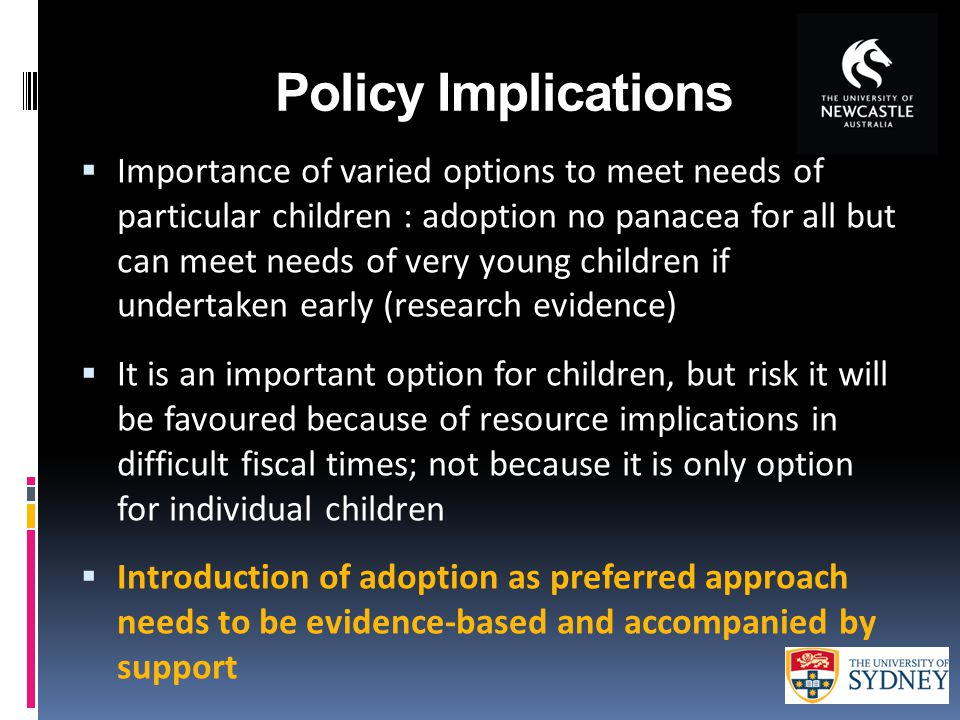 Policy Implications  Importance of varied options to meet needs of particular children : adoption no panacea for all but can meet needs of very young children if undertaken early (research evidence)  It is an important option for children, but risk it will be favoured because of resource implications in difficult fiscal times; not because it is only option for individual children  Introduction of adoption as preferred approach needs to be evidence-based and accompanied by support