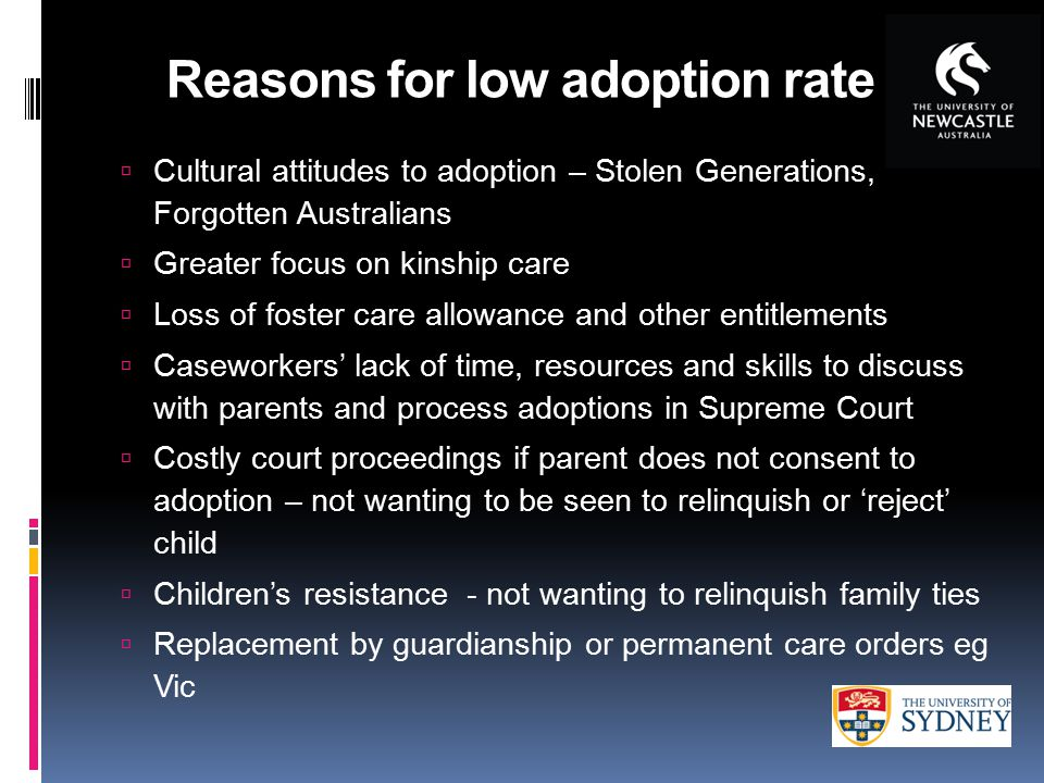 Reasons for low adoption rate  Cultural attitudes to adoption – Stolen Generations, Forgotten Australians  Greater focus on kinship care  Loss of foster care allowance and other entitlements  Caseworkers' lack of time, resources and skills to discuss with parents and process adoptions in Supreme Court  Costly court proceedings if parent does not consent to adoption – not wanting to be seen to relinquish or 'reject' child  Children's resistance - not wanting to relinquish family ties  Replacement by guardianship or permanent care orders eg Vic