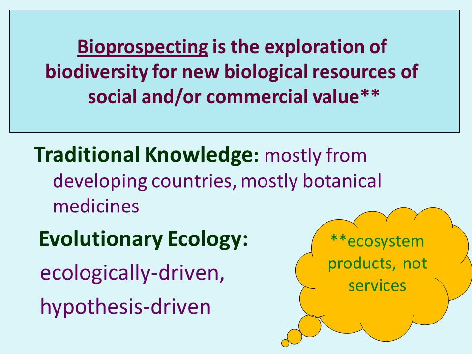 Traditional Knowledge : mostly from developing countries, mostly botanical medicines Evolutionary Ecology: ecologically-driven, hypothesis-driven Bioprospecting is the exploration of biodiversity for new biological resources of social and/or commercial value** **ecosystem products, not services