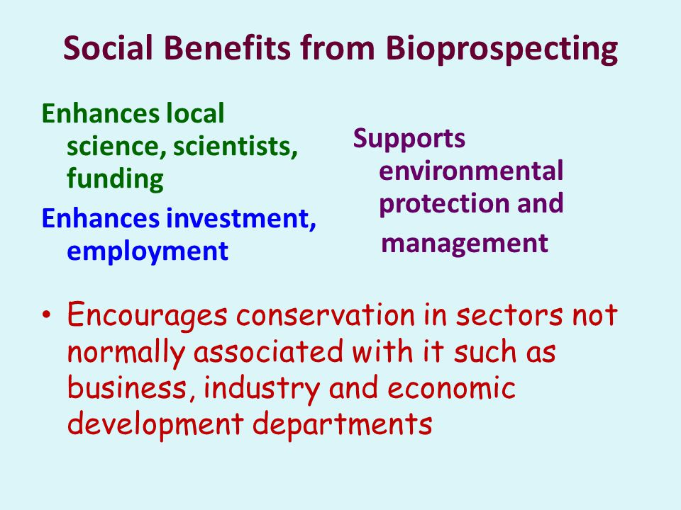 Social Benefits from Bioprospecting Enhances local science, scientists, funding Enhances investment, employment Supports environmental protection and management Encourages conservation in sectors not normally associated with it such as business, industry and economic development departments