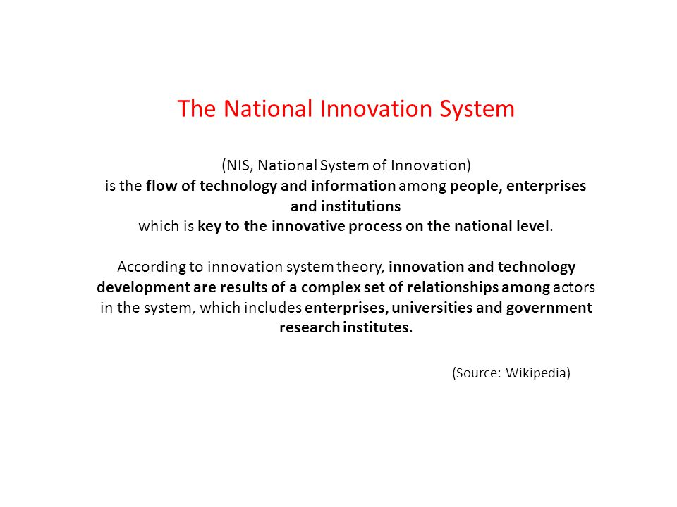 The National Innovation System (NIS, National System of Innovation) is the flow of technology and information among people, enterprises and institutions which is key to the innovative process on the national level.