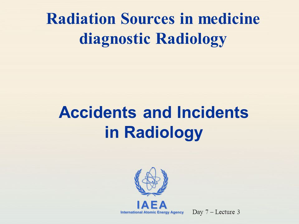 IAEA International Atomic Energy Agency Accidents and Incidents in Radiology Radiation Sources in medicine diagnostic Radiology Day 7 – Lecture 3